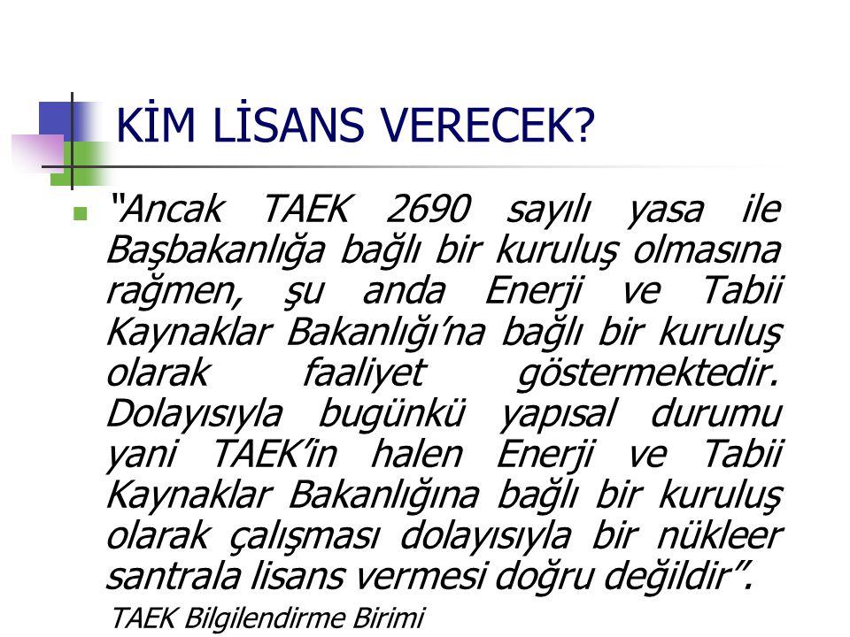 """KİM LİSANS VERECEK? """"Ancak TAEK 2690 sayılı yasa ile Başbakanlığa bağlı bir kuruluş olmasına rağmen, şu anda Enerji ve Tabii Kaynaklar Bakanlığı'na ba"""