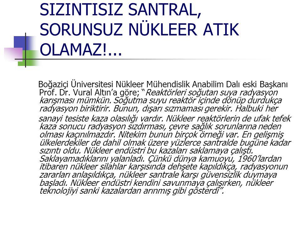 SIZINTISIZ SANTRAL, SORUNSUZ NÜKLEER ATIK OLAMAZ!... Boğaziçi Üniversitesi Nükleer Mühendislik Anabilim Dalı eski Başkanı Prof. Dr. Vural Altın'a göre