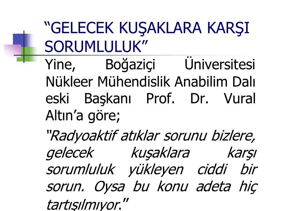 """""""GELECEK KUŞAKLARA KARŞI SORUMLULUK"""" Yine, Boğaziçi Üniversitesi Nükleer Mühendislik Anabilim Dalı eski Başkanı Prof. Dr. Vural Altın'a göre; """"Radyoak"""