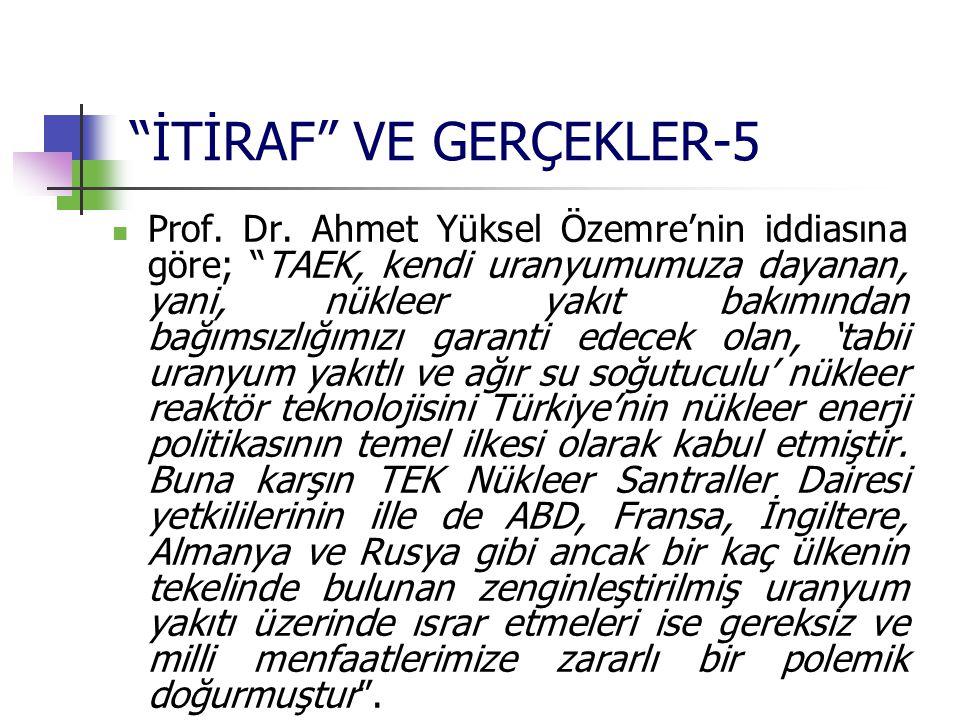 """""""İTİRAF"""" VE GERÇEKLER-5 Prof. Dr. Ahmet Yüksel Özemre'nin iddiasına göre; """"TAEK, kendi uranyumumuza dayanan, yani, nükleer yakıt bakımından bağımsızlı"""