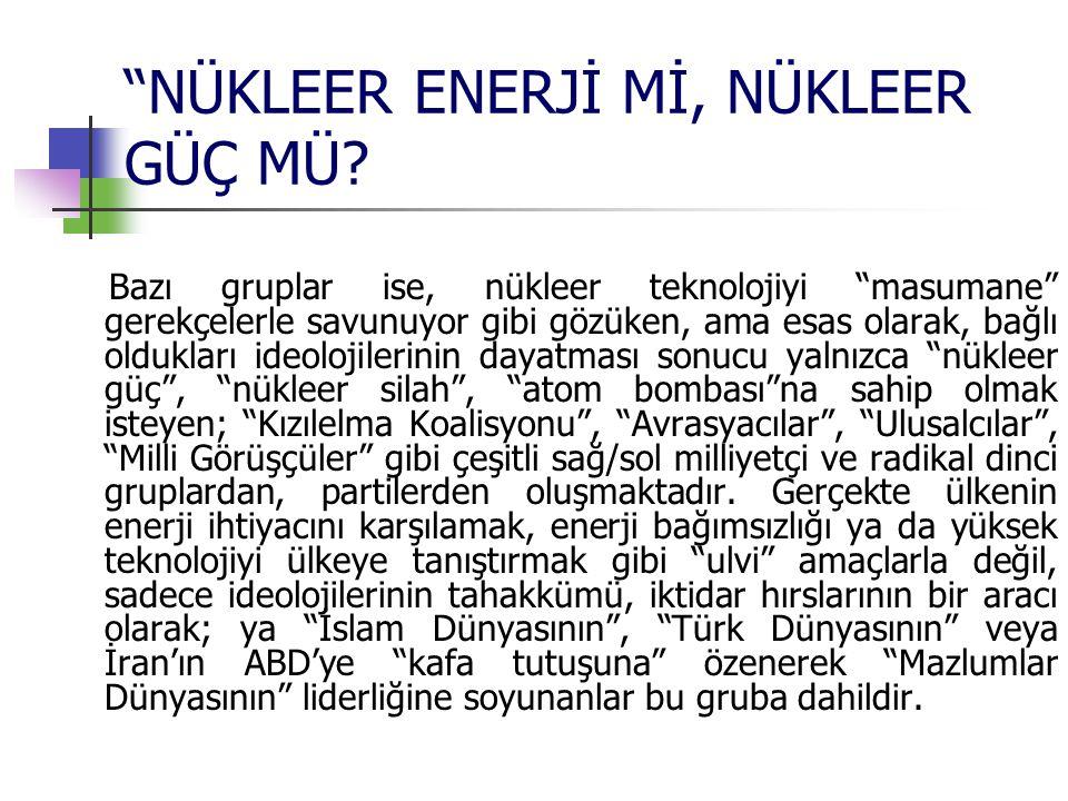 """""""NÜKLEER ENERJİ Mİ, NÜKLEER GÜÇ MÜ? Bazı gruplar ise, nükleer teknolojiyi """"masumane"""" gerekçelerle savunuyor gibi gözüken, ama esas olarak, bağlı olduk"""