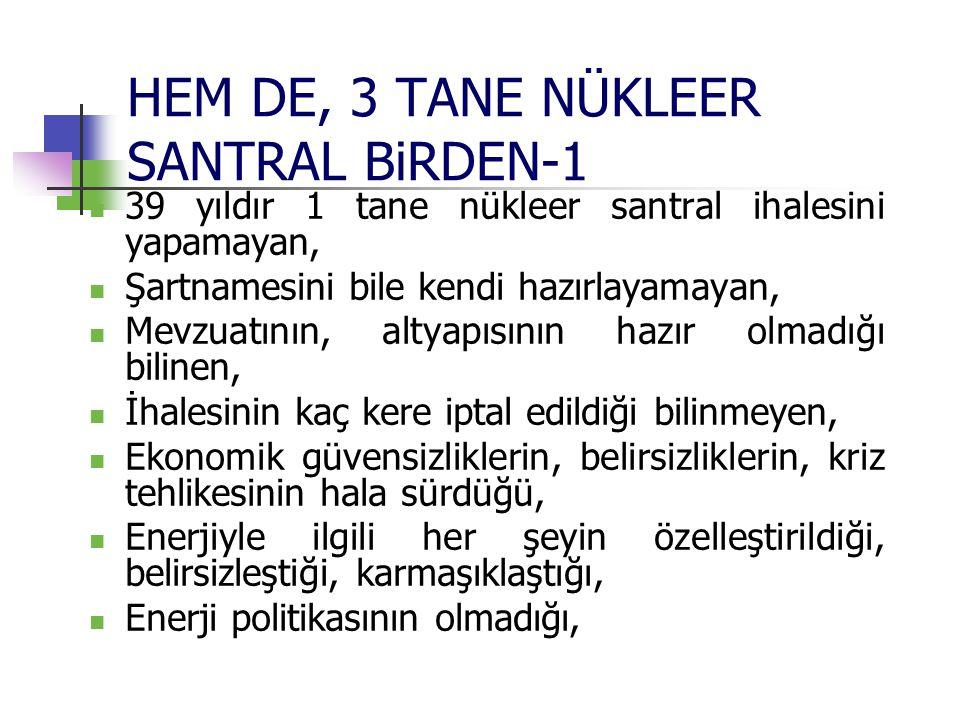 HEM DE, 3 TANE NÜKLEER SANTRAL BiRDEN-1 39 yıldır 1 tane nükleer santral ihalesini yapamayan, Şartnamesini bile kendi hazırlayamayan, Mevzuatının, alt