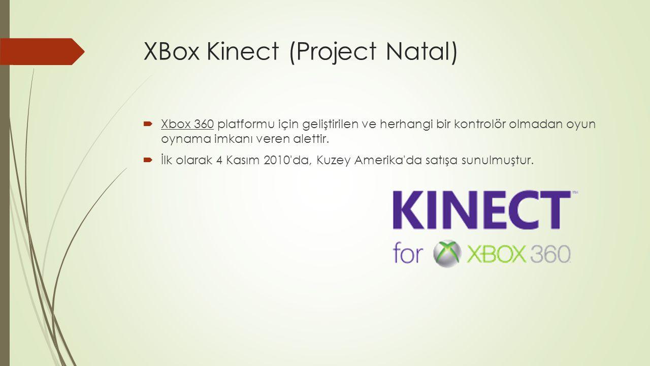 XBox Kinect (Project Natal)  Xbox 360 platformu için geliştirilen ve herhangi bir kontrolör olmadan oyun oynama imkanı veren alettir.  İlk olarak 4