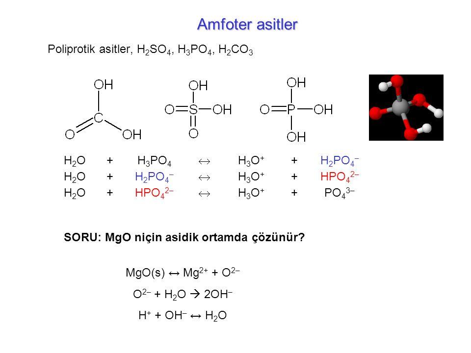 Poliprotik asitler, H 2 SO 4, H 3 PO 4, H 2 CO 3 H2OH2O+H 3 PO 4  H3O+H3O+ +H 2 PO 4 – H2OH2O+  H3O+H3O+ +HPO 4 2– H2OH2O+  H3O+H3O+ +PO 4 3– Amfoter asitler SORU: MgO niçin asidik ortamda çözünür.