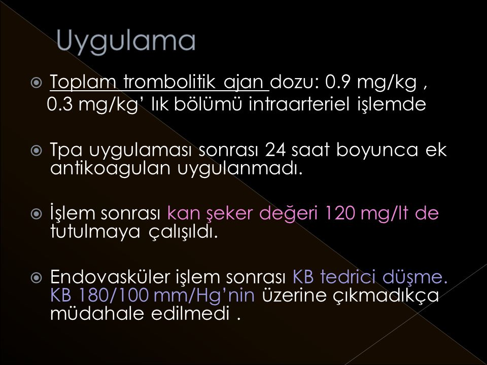  Toplam trombolitik ajan dozu: 0.9 mg/kg, 0.3 mg/kg' lık bölümü intraarteriel işlemde  Tpa uygulaması sonrası 24 saat boyunca ek antikoagulan uygulanmadı.