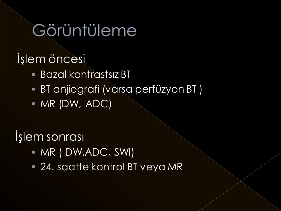 İşlem öncesi  Bazal kontrastsız BT  BT anjiografi (varsa perfüzyon BT )  MR (DW, ADC) İşlem sonrası  MR ( DW,ADC, SWI)  24.