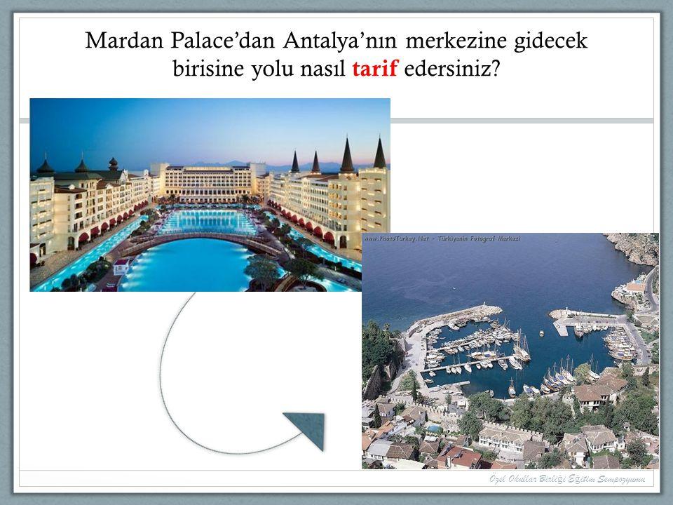 Mardan Palace'dan Antalya'nın merkezine gidecek birisine yolu nasıl tarif edersiniz? Özel Okullar Birli ğ i E ğ itim Sempozyumu