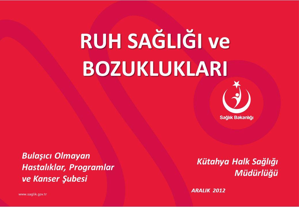 Kütahya Halk Sağlığı Müdürlüğü ARALIK 2012 RUH SAĞLIĞI ve BOZUKLUKLARI Bulaşıcı Olmayan Hastalıklar, Programlar ve Kanser Şubesi