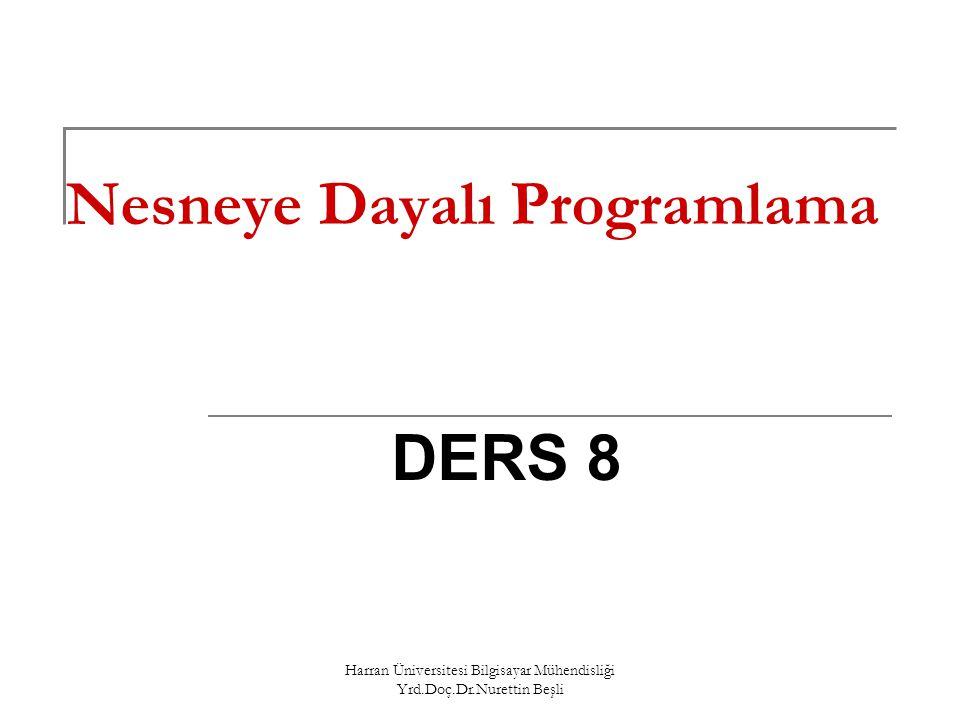 Harran Üniversitesi Bilgisayar Mühendisliği Yrd.Doç.Dr.Nurettin Beşli Nesneye Dayalı Programlama DERS 8