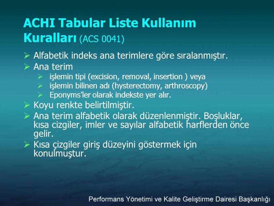 ACHI Tabular Liste Kullanım Kuralları (ACS 0041)  Alfabetik indeks ana terimlere göre sıralanmıştır.  Ana terim  işlemin tipi (excision, removal, i