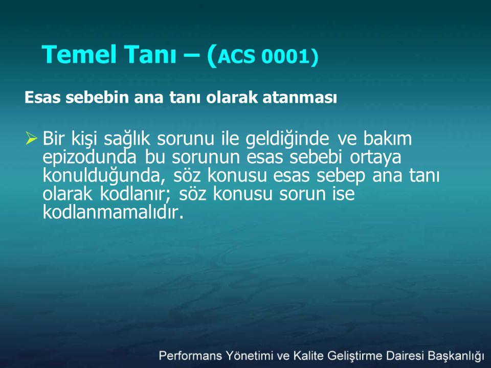 Temel Tanı – ( ACS 0001) Esas sebebin ana tanı olarak atanması  Bir kişi sağlık sorunu ile geldiğinde ve bakım epizodunda bu sorunun esas sebebi orta