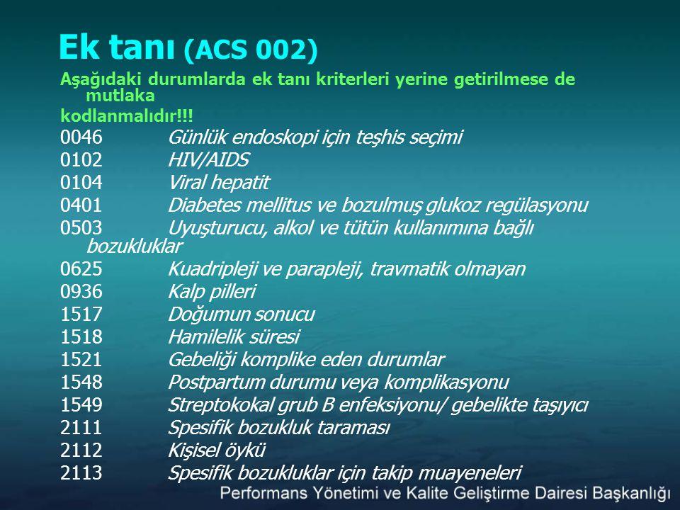 Ek tanı (ACS 002) Aşağıdaki durumlarda ek tanı kriterleri yerine getirilmese de mutlaka kodlanmalıdır!!! 0046 Günlük endoskopi için teşhis seçimi 0102