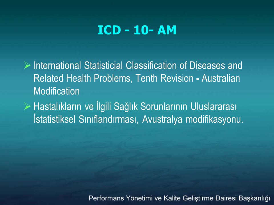 ICD - 10- AM  International Statisticial Classification of Diseases and Related Health Problems, Tenth Revision - Australian Modification  Hastalıkl