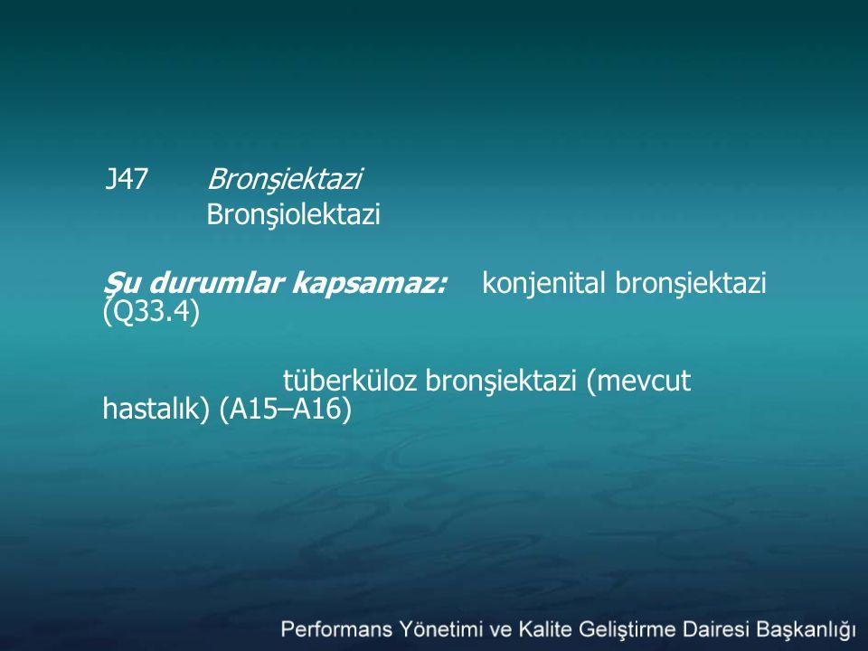 J47Bronşiektazi Bronşiolektazi Şu durumlar kapsamaz: konjenital bronşiektazi (Q33.4) tüberküloz bronşiektazi (mevcut hastalık) (A15–A16)