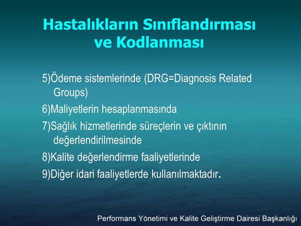Hastalıkların Sınıflandırması ve Kodlanması 5)Ödeme sistemlerinde (DRG=Diagnosis Related Groups) 6)Maliyetlerin hesaplanmasında 7)Sağlık hizmetlerinde