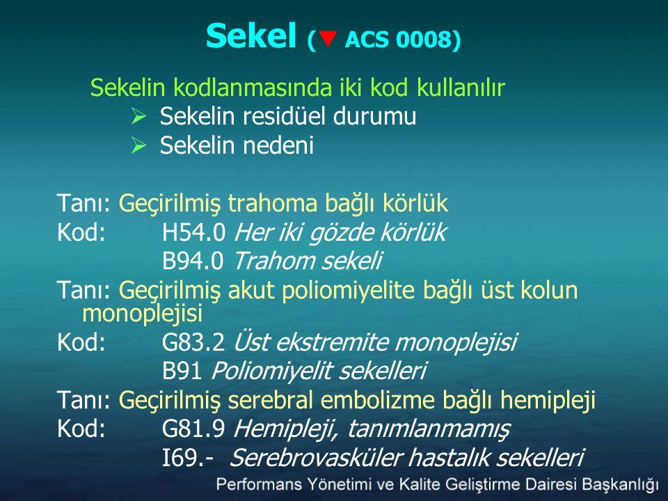 Sekel (  ACS 0008) Sekelin kodlanmasında iki kod kullanılır  Sekelin residüel durumu  Sekelin nedeni Tanı: Geçirilmiş trahoma bağlı körlük Kod:H54.