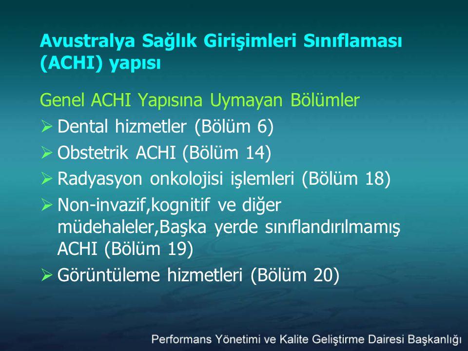 Avustralya Sağlık Girişimleri Sınıflaması (ACHI) yapısı Genel ACHI Yapısına Uymayan Bölümler  Dental hizmetler (Bölüm 6)  Obstetrik ACHI (Bölüm 14)