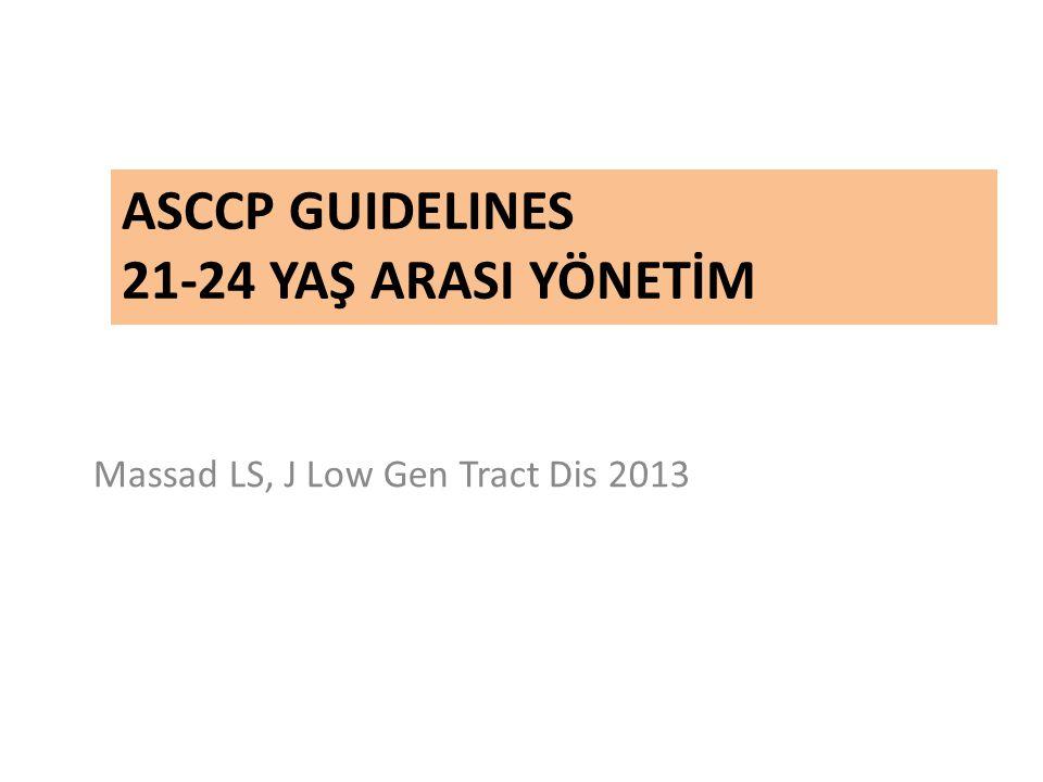 ASCCP GUIDELINES 21-24 YAŞ ARASI YÖNETİM Massad LS, J Low Gen Tract Dis 2013