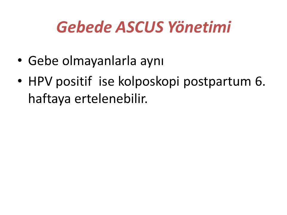 Gebede ASCUS Yönetimi Gebe olmayanlarla aynı HPV positif ise kolposkopi postpartum 6. haftaya ertelenebilir.