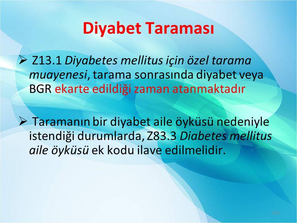 Diyabet Taraması  Z13.1 Diyabetes mellitus için özel tarama muayenesi, tarama sonrasında diyabet veya BGR ekarte edildiği zaman atanmaktadır  Taramanın bir diyabet aile öyküsü nedeniyle istendiği durumlarda, Z83.3 Diabetes mellitus aile öyküsü ek kodu ilave edilmelidir.