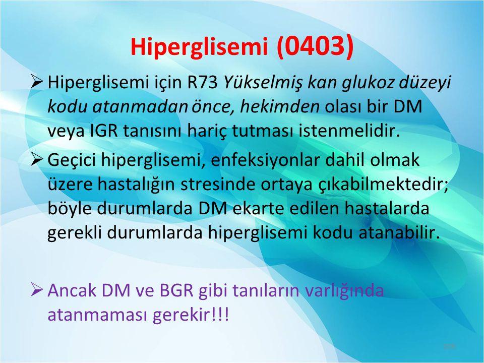 Hiperglisemi ( 0403)  Hiperglisemi için R73 Yükselmiş kan glukoz düzeyi kodu atanmadan önce, hekimden olası bir DM veya IGR tanısını hariç tutması istenmelidir.