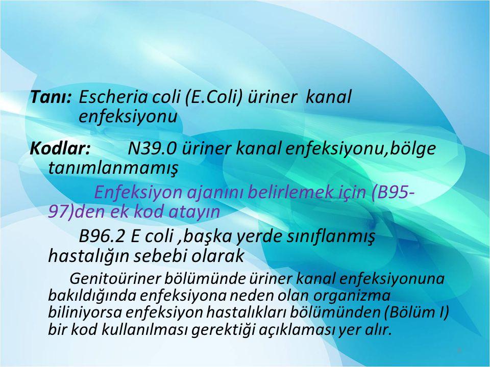 Tanı: Escheria coli (E.Coli) üriner kanal enfeksiyonu Kodlar: N39.0 üriner kanal enfeksiyonu,bölge tanımlanmamış Enfeksiyon ajanını belirlemek için (B95- 97)den ek kod atayın B96.2 E coli,başka yerde sınıflanmış hastalığın sebebi olarak Genitoüriner bölümünde üriner kanal enfeksiyonuna bakıldığında enfeksiyona neden olan organizma biliniyorsa enfeksiyon hastalıkları bölümünden (Bölüm I) bir kod kullanılması gerektiği açıklaması yer alır.