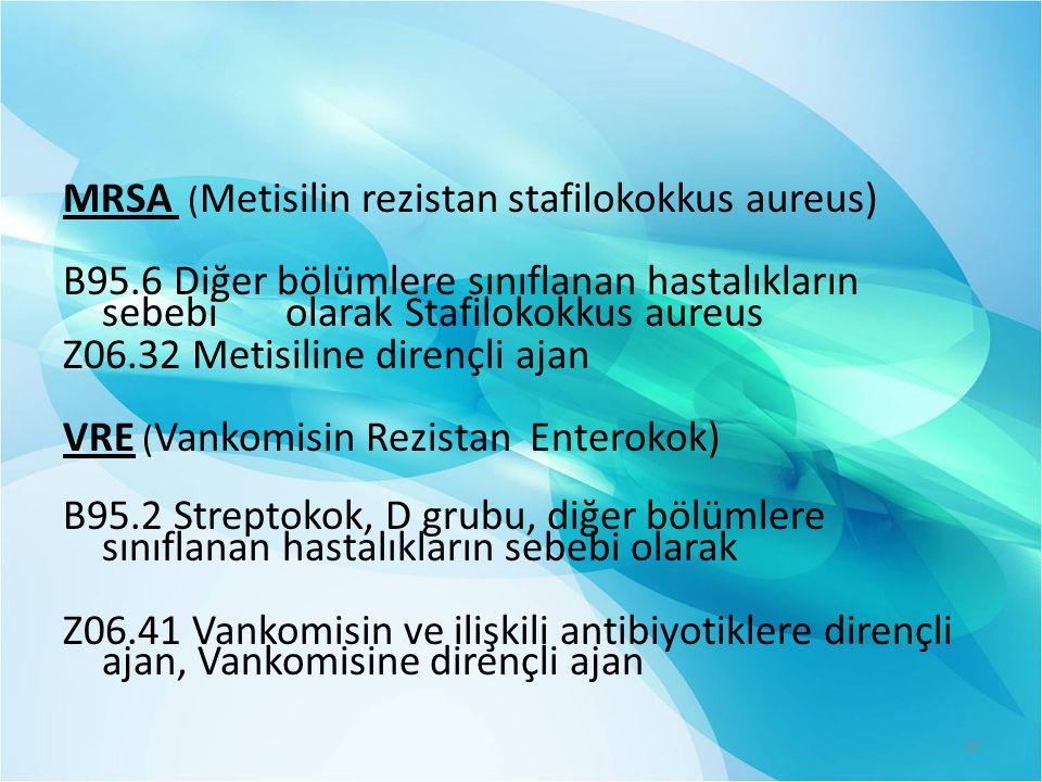 MRSA ( Metisilin rezistan stafilokokkus aureus) B95.6 Diğer bölümlere sınıflanan hastalıkların sebebi olarak Stafilokokkus aureus Z06.32 Metisiline dirençli ajan VRE ( Vankomisin Rezistan Enterokok) B95.2 Streptokok, D grubu, diğer bölümlere sınıflanan hastalıkların sebebi olarak Z06.41 Vankomisin ve ilişkili antibiyotiklere dirençli ajan, Vankomisine dirençli ajan 30