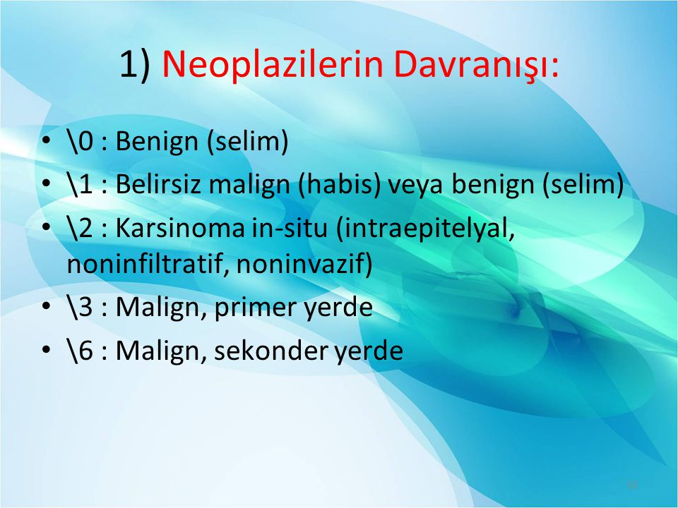 1) Neoplazilerin Davranışı: \0 : Benign (selim) \1 : Belirsiz malign (habis) veya benign (selim) \2 : Karsinoma in-situ (intraepitelyal, noninfiltratif, noninvazif) \3 : Malign, primer yerde \6 : Malign, sekonder yerde 32