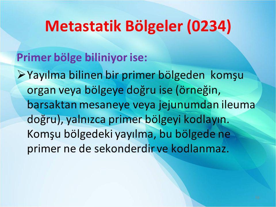 Metastatik Bölgeler (0234) Primer bölge biliniyor ise:  Yayılma bilinen bir primer bölgeden komşu organ veya bölgeye doğru ise (örneğin, barsaktan mesaneye veya jejunumdan ileuma doğru), yalnızca primer bölgeyi kodlayın.