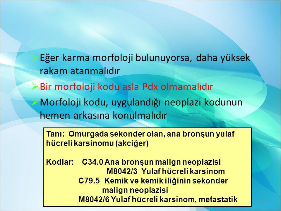  Eğer karma morfoloji bulunuyorsa, daha yüksek rakam atanmalıdır  Bir morfoloji kodu asla Pdx olmamalıdır  Morfoloji kodu, uygulandığı neoplazi kodunun hemen arkasına konulmalıdır Tanı: Omurgada sekonder olan, ana bronşun yulaf hücreli karsinomu (akciğer) Kodlar: C34.0 Ana bronşun malign neoplazisi M8042/3 Yulaf hücreli karsinom C79.5 Kemik ve kemik iliğinin sekonder malign neoplazisi M8042/6 Yulaf hücreli karsinom, metastatik 50
