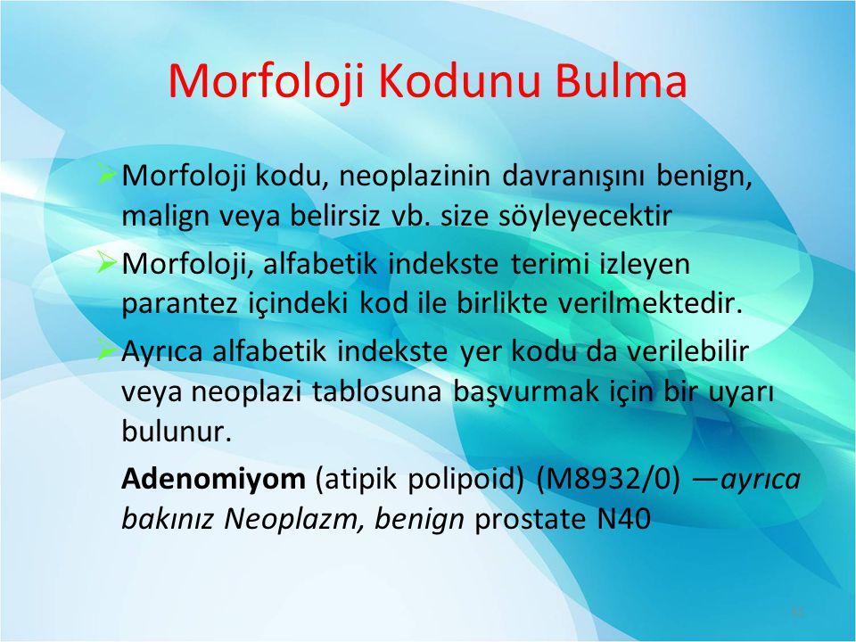 Morfoloji Kodunu Bulma  Morfoloji kodu, neoplazinin davranışını benign, malign veya belirsiz vb.
