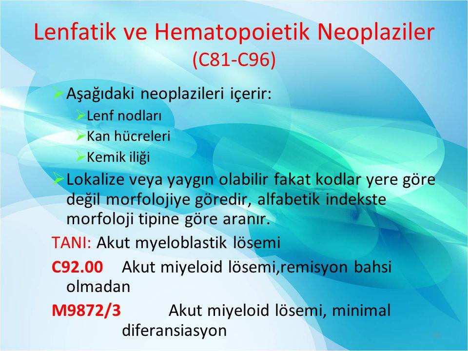 Lenfatik ve Hematopoietik Neoplaziler (C81-C96)  Aşağıdaki neoplazileri içerir:  Lenf nodları  Kan hücreleri  Kemik iliği  Lokalize veya yaygın olabilir fakat kodlar yere göre değil morfolojiye göredir, alfabetik indekste morfoloji tipine göre aranır.