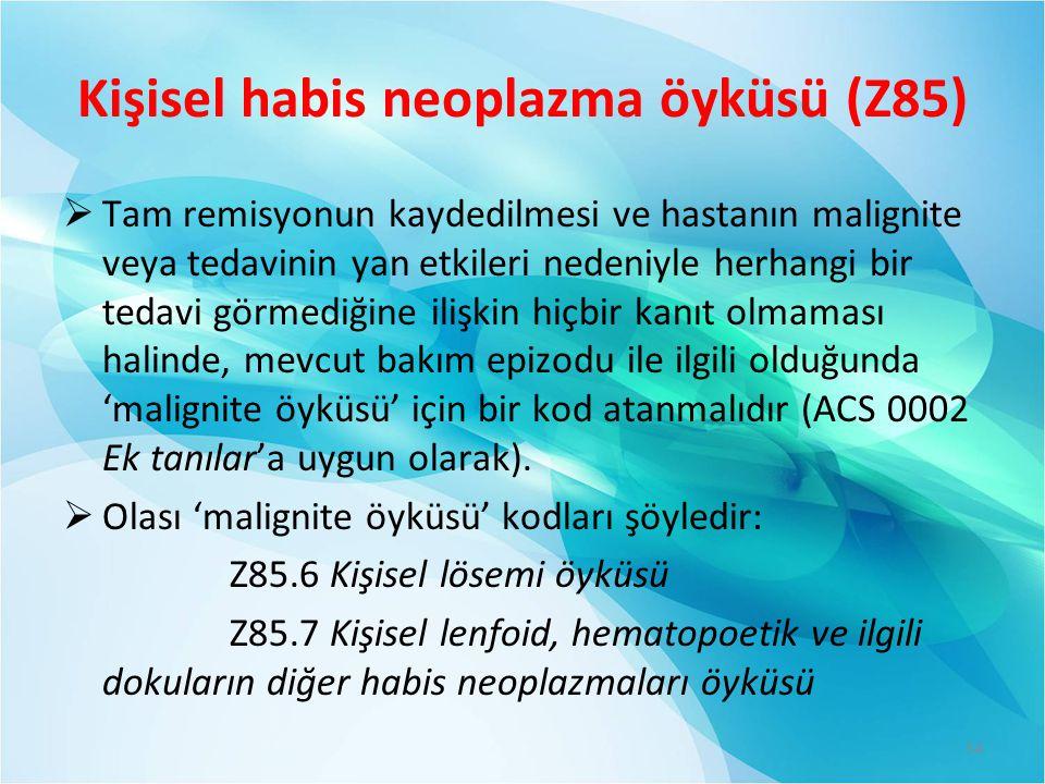 Kişisel habis neoplazma öyküsü (Z85)  Tam remisyonun kaydedilmesi ve hastanın malignite veya tedavinin yan etkileri nedeniyle herhangi bir tedavi görmediğine ilişkin hiçbir kanıt olmaması halinde, mevcut bakım epizodu ile ilgili olduğunda 'malignite öyküsü' için bir kod atanmalıdır (ACS 0002 Ek tanılar'a uygun olarak).