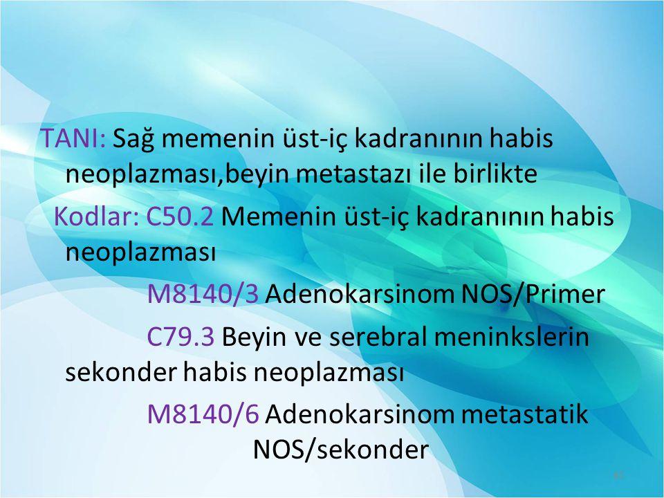 TANI: Sağ memenin üst-iç kadranının habis neoplazması,beyin metastazı ile birlikte Kodlar: C50.2 Memenin üst-iç kadranının habis neoplazması M8140/3 Adenokarsinom NOS/Primer C79.3 Beyin ve serebral meninkslerin sekonder habis neoplazması M8140/6 Adenokarsinom metastatik NOS/sekonder 61