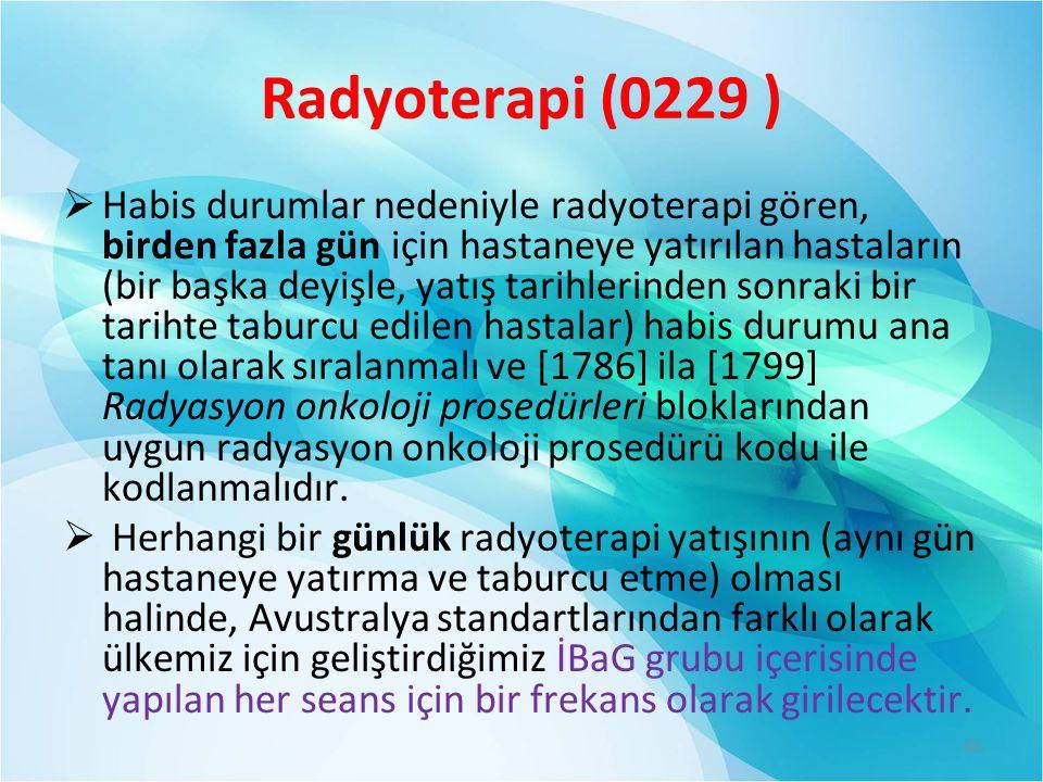 Radyoterapi (0229 )  Habis durumlar nedeniyle radyoterapi gören, birden fazla gün için hastaneye yatırılan hastaların (bir başka deyişle, yatış tarihlerinden sonraki bir tarihte taburcu edilen hastalar) habis durumu ana tanı olarak sıralanmalı ve [1786] ila [1799] Radyasyon onkoloji prosedürleri bloklarından uygun radyasyon onkoloji prosedürü kodu ile kodlanmalıdır.