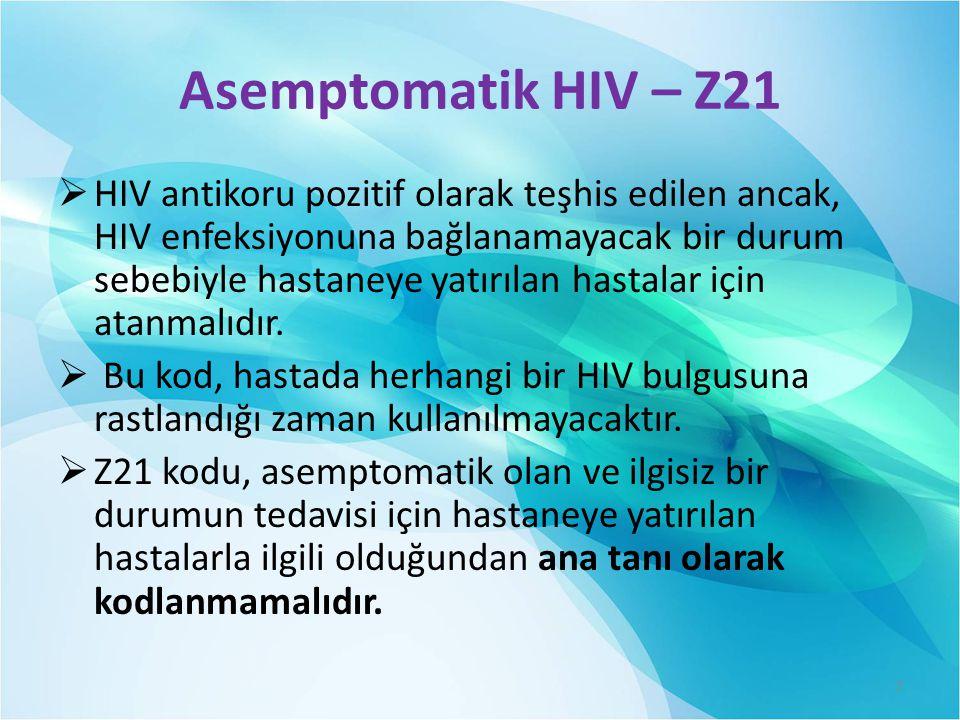 Asemptomatik HIV – Z21  HIV antikoru pozitif olarak teşhis edilen ancak, HIV enfeksiyonuna bağlanamayacak bir durum sebebiyle hastaneye yatırılan hastalar için atanmalıdır.