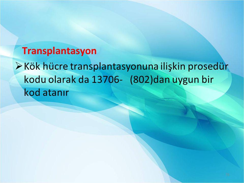 Transplantasyon  Kök hücre transplantasyonuna ilişkin prosedür kodu olarak da 13706- (802)dan uygun bir kod atanır 76