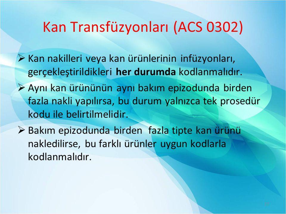 Kan Transfüzyonları (ACS 0302)  Kan nakilleri veya kan ürünlerinin infüzyonları, gerçekleştirildikleri her durumda kodlanmalıdır.