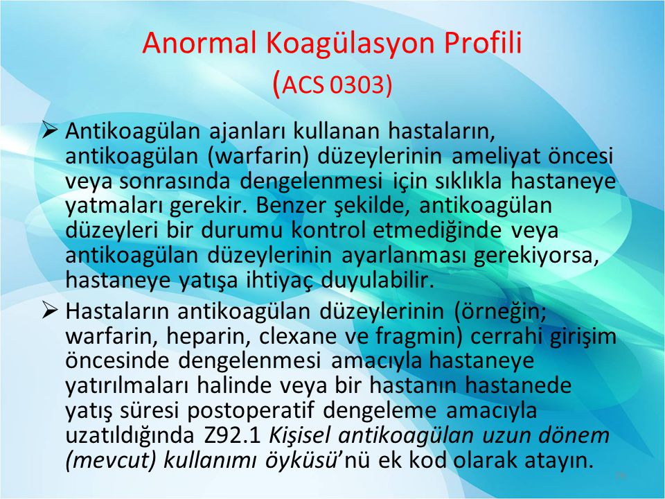 Anormal Koagülasyon Profili ( ACS 0303)  Antikoagülan ajanları kullanan hastaların, antikoagülan (warfarin) düzeylerinin ameliyat öncesi veya sonrasında dengelenmesi için sıklıkla hastaneye yatmaları gerekir.