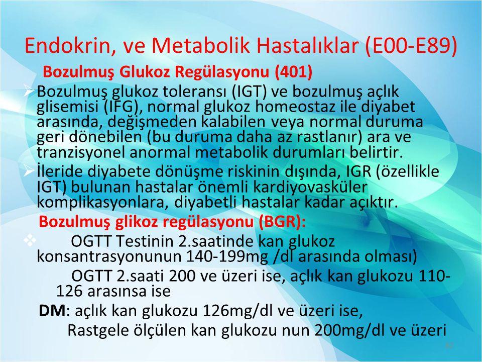 Endokrin, ve Metabolik Hastalıklar (E00-E89) Bozulmuş Glukoz Regülasyonu (401)  Bozulmuş glukoz toleransı (IGT) ve bozulmuş açlık glisemisi (IFG), normal glukoz homeostaz ile diyabet arasında, değişmeden kalabilen veya normal duruma geri dönebilen (bu duruma daha az rastlanır) ara ve tranzisyonel anormal metabolik durumları belirtir.