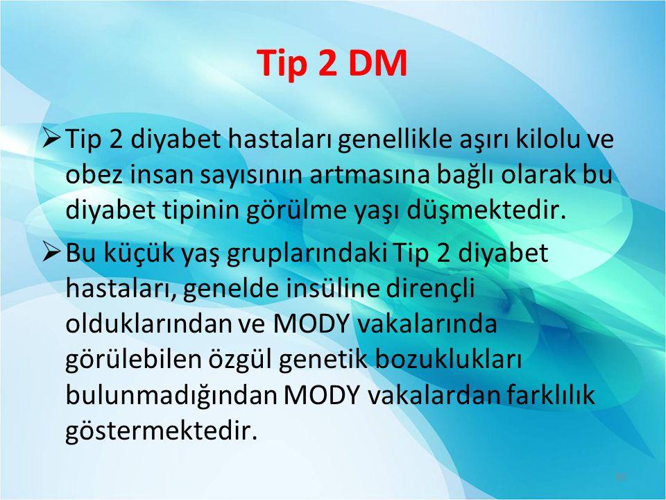 Tip 2 DM  Tip 2 diyabet hastaları genellikle aşırı kilolu ve obez insan sayısının artmasına bağlı olarak bu diyabet tipinin görülme yaşı düşmektedir.