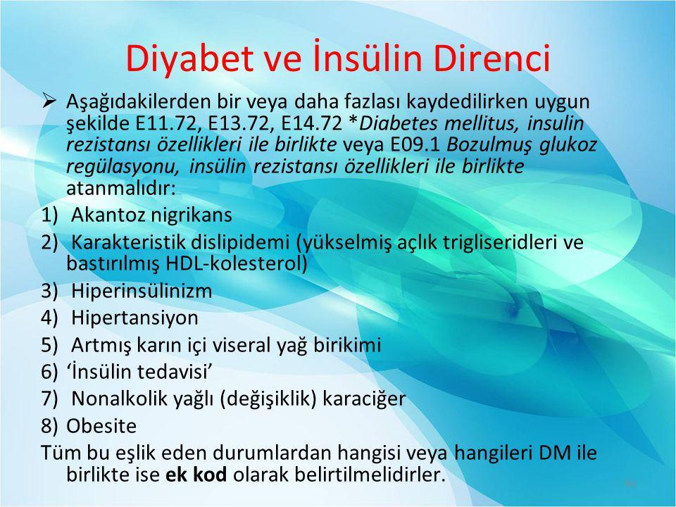 Diyabet ve İnsülin Direnci  Aşağıdakilerden bir veya daha fazlası kaydedilirken uygun şekilde E11.72, E13.72, E14.72 *Diabetes mellitus, insulin rezistansı özellikleri ile birlikte veya E09.1 Bozulmuş glukoz regülasyonu, insülin rezistansı özellikleri ile birlikte atanmalıdır: 1) Akantoz nigrikans 2) Karakteristik dislipidemi (yükselmiş açlık trigliseridleri ve bastırılmış HDL-kolesterol) 3) Hiperinsülinizm 4) Hipertansiyon 5) Artmış karın içi viseral yağ birikimi 6)'İnsülin tedavisi' 7) Nonalkolik yağlı (değişiklik) karaciğer 8)Obesite Tüm bu eşlik eden durumlardan hangisi veya hangileri DM ile birlikte ise ek kod olarak belirtilmelidirler.