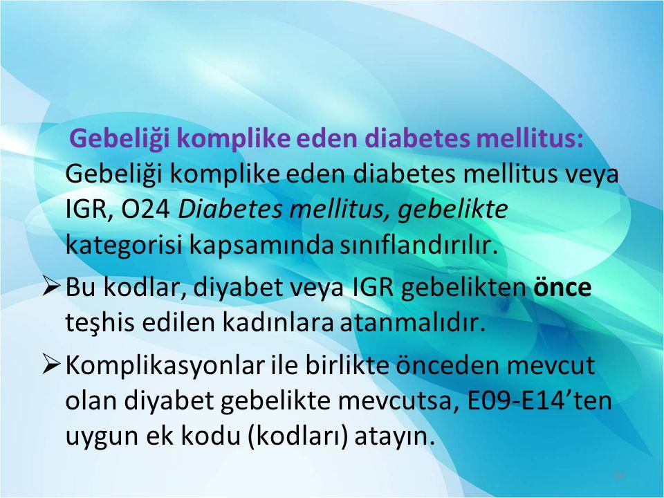 Gebeliği komplike eden diabetes mellitus: Gebeliği komplike eden diabetes mellitus veya IGR, O24 Diabetes mellitus, gebelikte kategorisi kapsamında sınıflandırılır.