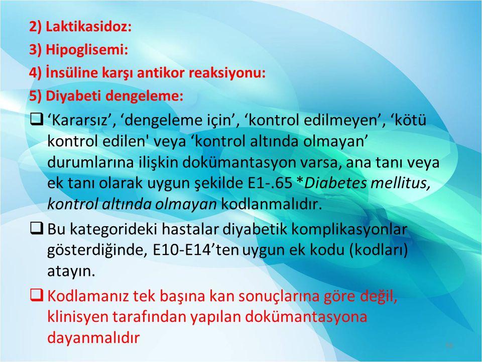 2) Laktikasidoz: 3) Hipoglisemi: 4) İnsüline karşı antikor reaksiyonu: 5) Diyabeti dengeleme:  'Kararsız', 'dengeleme için', 'kontrol edilmeyen', 'kötü kontrol edilen veya 'kontrol altında olmayan' durumlarına ilişkin dokümantasyon varsa, ana tanı veya ek tanı olarak uygun şekilde E1-.65 *Diabetes mellitus, kontrol altında olmayan kodlanmalıdır.