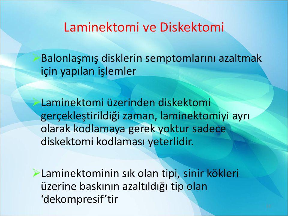 Laminektomi ve Diskektomi  Balonlaşmış disklerin semptomlarını azaltmak için yapılan işlemler  Laminektomi üzerinden diskektomi gerçekleştirildiği zaman, laminektomiyi ayrı olarak kodlamaya gerek yoktur sadece diskektomi kodlaması yeterlidir.