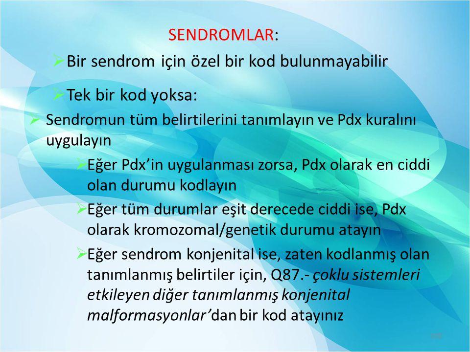 SENDROMLAR:  Bir sendrom için özel bir kod bulunmayabilir  Tek bir kod yoksa:  Sendromun tüm belirtilerini tanımlayın ve Pdx kuralını uygulayın  Eğer Pdx'in uygulanması zorsa, Pdx olarak en ciddi olan durumu kodlayın  Eğer tüm durumlar eşit derecede ciddi ise, Pdx olarak kromozomal/genetik durumu atayın  Eğer sendrom konjenital ise, zaten kodlanmış olan tanımlanmış belirtiler için, Q87.- çoklu sistemleri etkileyen diğer tanımlanmış konjenital malformasyonlar'dan bir kod atayınız 100
