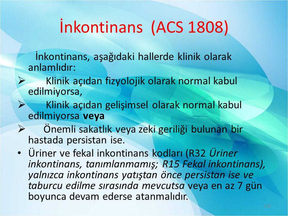 İnkontinans (ACS 1808) İnkontinans, aşağıdaki hallerde klinik olarak anlamlıdır:  Klinik açıdan fizyolojik olarak normal kabul edilmiyorsa,  Klinik açıdan gelişimsel olarak normal kabul edilmiyorsa veya  Önemli sakatlık veya zeki geriliği bulunan bir hastada persistan ise.