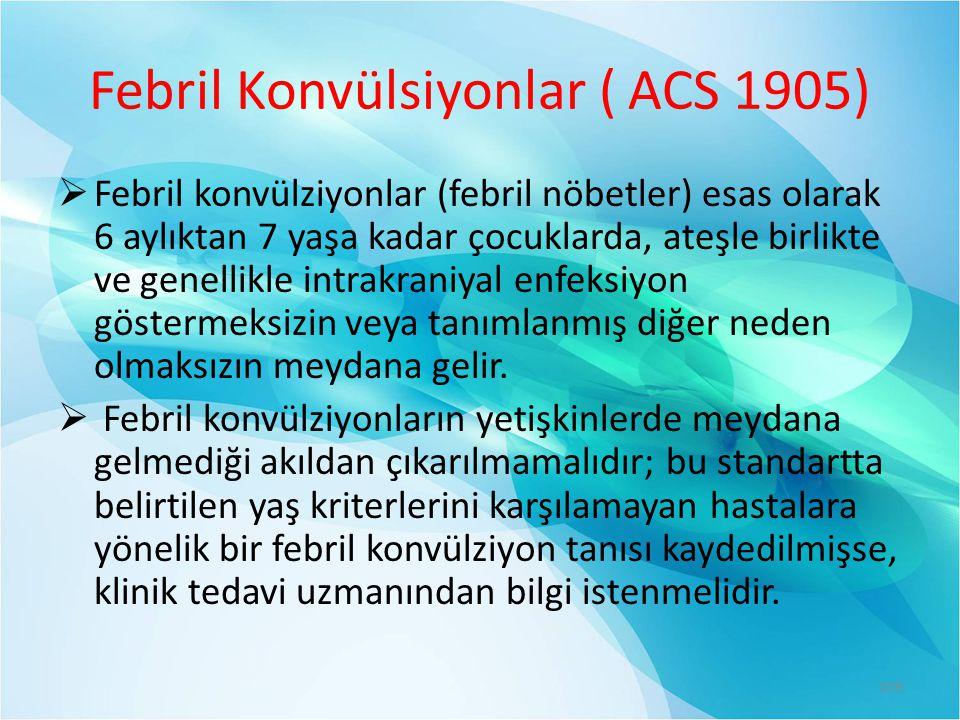 Febril Konvülsiyonlar ( ACS 1905)  Febril konvülziyonlar (febril nöbetler) esas olarak 6 aylıktan 7 yaşa kadar çocuklarda, ateşle birlikte ve genellikle intrakraniyal enfeksiyon göstermeksizin veya tanımlanmış diğer neden olmaksızın meydana gelir.