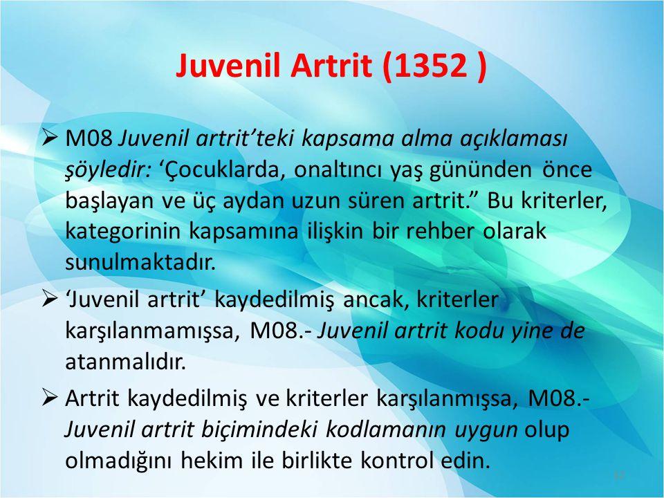 Juvenil Artrit (1352 )  M08 Juvenil artrit'teki kapsama alma açıklaması şöyledir: 'Çocuklarda, onaltıncı yaş gününden önce başlayan ve üç aydan uzun süren artrit. Bu kriterler, kategorinin kapsamına ilişkin bir rehber olarak sunulmaktadır.