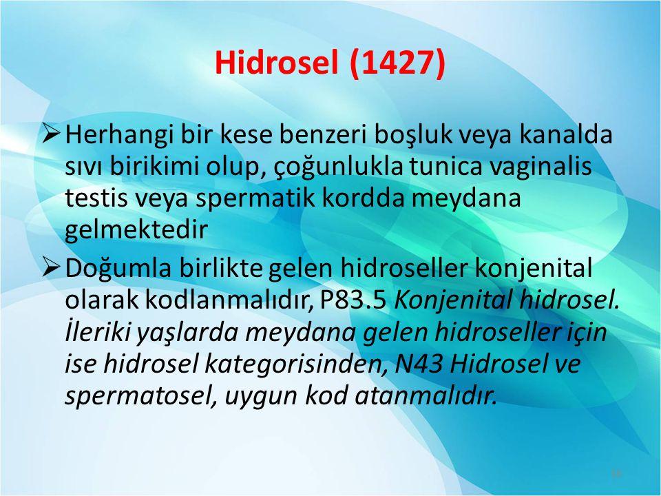 Hidrosel (1427)  Herhangi bir kese benzeri boşluk veya kanalda sıvı birikimi olup, çoğunlukla tunica vaginalis testis veya spermatik kordda meydana gelmektedir  Doğumla birlikte gelen hidroseller konjenital olarak kodlanmalıdır, P83.5 Konjenital hidrosel.